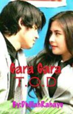 Gara Gara T.O.D by DhillahRahayu