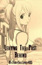 Leaving The Past Behind by FairyTailLover465