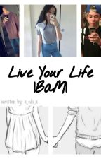 Live Your Life |BaM| by x_Edi_x