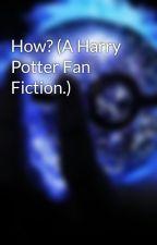 How? (A Harry Potter Fan Fiction.) by ThemeDreamer