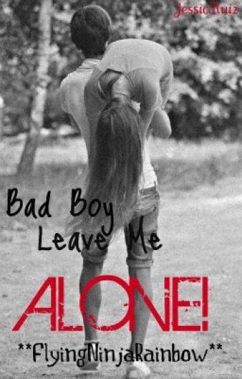 Bad Boy Leave Me Alone