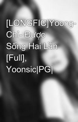 [LONGFIC]Yoong- Chỉ- Được Sống Hai Lần [Full], Yoonsic|PG|