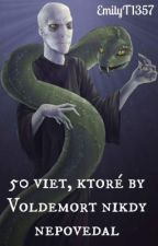 50 viet, ktoré by Voldemort nikdy nepovedal by EmilyT1357