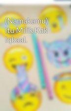 (Namakamu) Itu Milik Kak Iqbaal. by ba-a-le