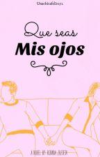 Que Seas Mis Ojos by Su_Escritora01