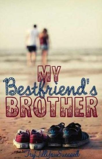 My Best Friends Brother Trytillyousucceed Wattpad