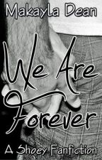 We Are Forever • A Shoey Fanfiction by mdean03