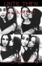 Until Then (Camren) (Lesbian Story) by TheDragonToMyUnicorn