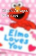 Stupid Arraged Marriage! by Elmo4Ever