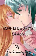 CDM-El Día Que Me Olvidaste by YuiHemmings97