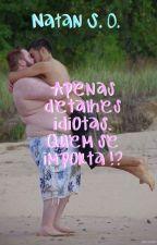 Apenas detalhes idiotas. Quem se importa !? by Natan897