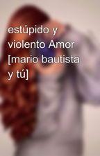 estúpido y violento Amor [mario bautista y tú] by Javi_come_galletas