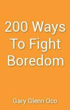 200 Ways To Fight Boredom by GaryGlennOco