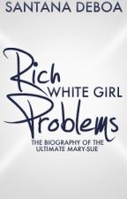 Rich White Girl Problems: The Biography Of The Ultimate Mary-Sue by Santana4