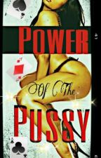 Power of the Pussy ~ Completed by suggabae