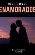 Dos Locos Enamorados (En Edición) by lupiitacoty