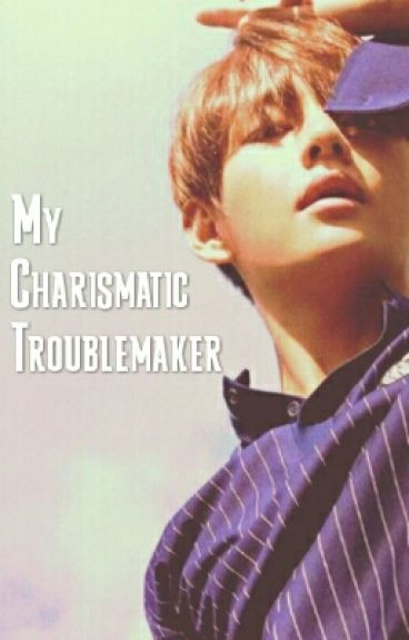 My Charismatic Troublemaker|| Kim Taehyung Fanfic