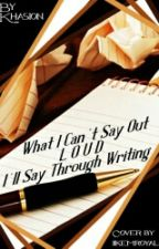 What I Can't Say Outloud I'll Say Through Writing  by khasion