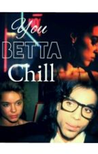 You Betta Chill by mrs_mellie175