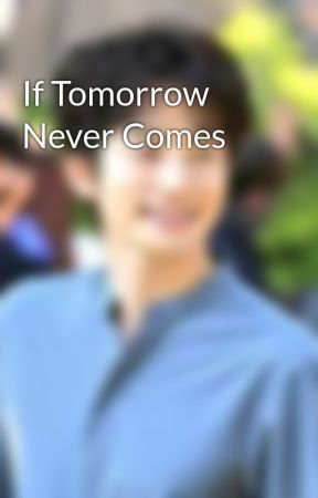 If Tomorrow Never Comes by allamanda29