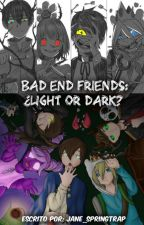 Bad End Friends: ¿Light or Dark? by Jane_Springtrap