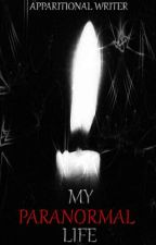 My Paranormal Life by Apparitional_Writer