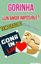 Gorinha ¿Un Amor Imposible?  Temporada 2 by Wecholo