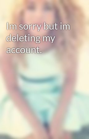 Im sorry but im deleting my account. by JadahDoll