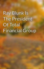 Ray Blunk Is The President Of Total Financial Group by ronyeakes