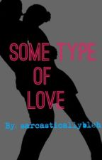 Some Type of Love by sarcasticallybleh