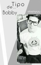 Bobby Es El Tipo De... ©°Finalizada.º by Yuu_Kakeru