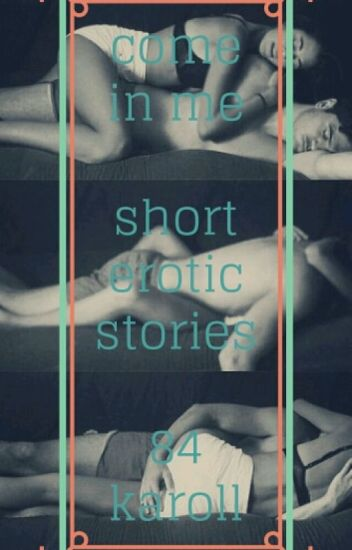 COME IN ME - SHORT EROTIC STORIES