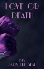 LOVE Or DEATH     *COMPLETED* by Sally_The_Seal