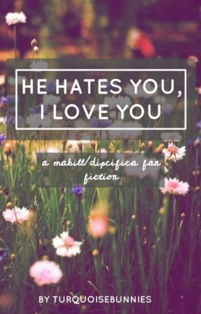 [ He Hates You, I Love You ➺ Mabill + Dipcifica ➺ Fanfiction ] by honeyhachi
