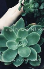things ill never tell you by youdontcareatalll
