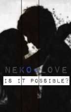 Neko+Love || Is It Possible? ×Book1× by Falling_Alyss