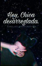 Hey, Chica Desarreglada. by Xxen_el_anonimatoXx