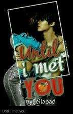 UntiI I met you by myljeilapad