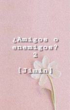 2° TEMPORADA ¿AMIGOS O ENEMIGOS? [JIMIN Y TN] by NathideBts