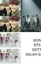 IKON - BTS - GOT7 SALAH GAWL by Siapanya_Bias