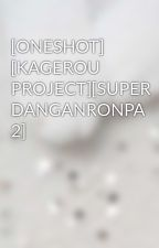 [ONESHOT] [KAGEROU PROJECT][SUPER DANGANRONPA 2] by Megu_Yumi_Kazawa_