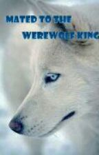 Mated to the Werewolf King  by TheTruestBeliever21