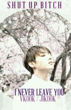 Shut Up Bitch | I Never Leave You~ BTS Vkook /Jikook by BTSFICTION123