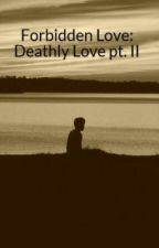 Forbidden Love: Deathly Love pt. II by RAWRxxMARIAHxxBITES