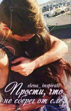 Прости, что не сберег от слез by elena_inspirati