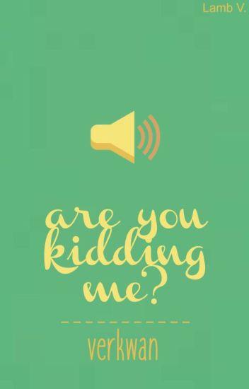 Are You Kidding Me? || Verkwan
