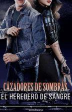 Cazadores de Sombras: El heredero de sangre by acciodracarys