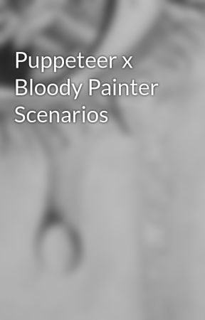Puppeteer x Bloody Painter Scenarios - The kiss and more  ( Lemon