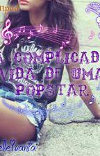 A Complicada Vida De Uma PopStar by Miih_Mendes18