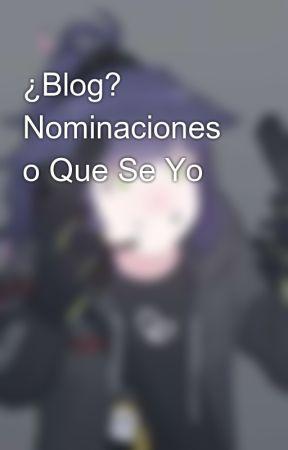 Blog? Nominaciones o Que Se Yo by Mialyz1